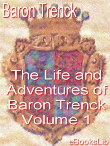 The Life and Adventures of Baron Trenck - Volume 1 ebook by Baron Trenck