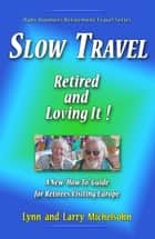 "Slow Travel: Retired and Loving It! A New ""How to"" Guide for Retirees Visiting Europe ebook by Lynn Michelsohn, Larry Michelsohn"
