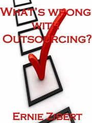 What's Wrong With Outsourcing? ebook by Ernie Zibert