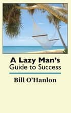 A Lazy Man's Guide to Success ebook by Bill O'Hanlon