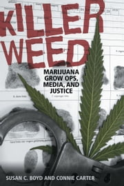 Killer Weed - Marijuana Grow Ops, Media, and Justice ebook by Susan C. Boyd,Connie  Carter