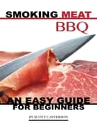 Smoking Meat Bbq: An Easy Guide for Beginners ebook by Scott Casterson