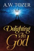 Delighting in God ebook by AW Tozer, Digital Fire