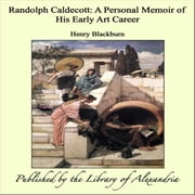 Randolph Caldecott: A Personal Memoir of His Early Art Career ebook by Henry Blackburn