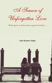 A Season of Unforgotten Love: In His Spirit, in his heart she swayed in his dark… ebook by Amit  Kumar Singh