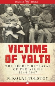 Victims of Yalta - The Secret Betrayal of the Allies, 1944–1947 ebook by Nikolai Tolstoy