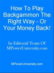 How To Play Blackgammon The Right Way - Or Your Money Back! ebook by Editorial Team Of MPowerUniversity.com
