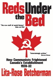 Reds Under the Bed: How Communists Frightened the Canadian Establishment, 1928-32 ebook by Lita-Rose Betcherman