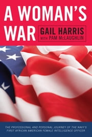 A Woman's War - The Professional and Personal Journey of the Navy's First African American Female Intelligence Officer ebook by Gail Harris, Pam McLaughlin