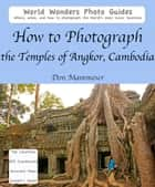How to Photograph the Temples of Angkor, Cambodia ebook by Don Mammoser