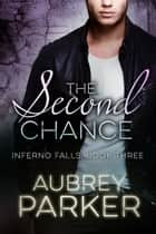 The Second Chance (Inferno Falls Book Three) ebook by Aubrey Parker