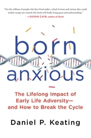 Born Anxious - The Lifelong Impact of Early Life Adversity - and How to Break the Cycle ekitaplar by Daniel P. Keating