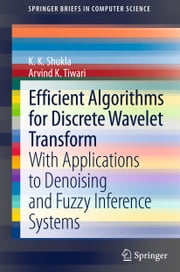 Efficient Algorithms for Discrete Wavelet Transform - With Applications to Denoising and Fuzzy Inference Systems ebook by Arvind K. Tiwari,S K Shukla