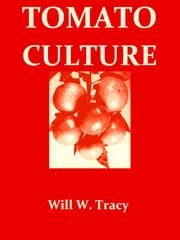 Tomato Culture [Illustrated] - A Practical Treatise on the Tomato, Its History, Characteristics, Planting, Fertilization, Cultivation etc. ebook by Will W. Tracy