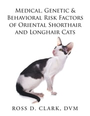 Medical, Genetic & Behavioral Risk Factors of Oriental Shorthair and Longhair Cats ebook by Ross D. Clark DVM