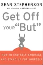 "Get Off Your ""But"" - How to End Self-Sabotage and Stand Up for Yourself ebook by Sean Stephenson, Anthony Robbins"