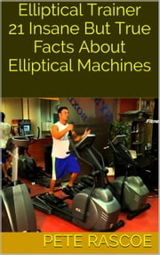 Elliptical Trainer: 21 Insane But True Facts About Elliptical Machines ebook by Pete Rascoe