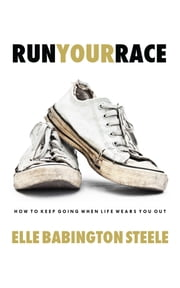 Run Your Race - How to Keep Going When Life Wears You Out ebook by Elle Babington Steele