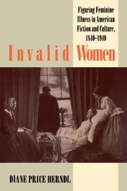 Invalid Women - Figuring Feminine Illness in American Fiction and Culture, 1840-1940 ebook by Diane Price Herndl