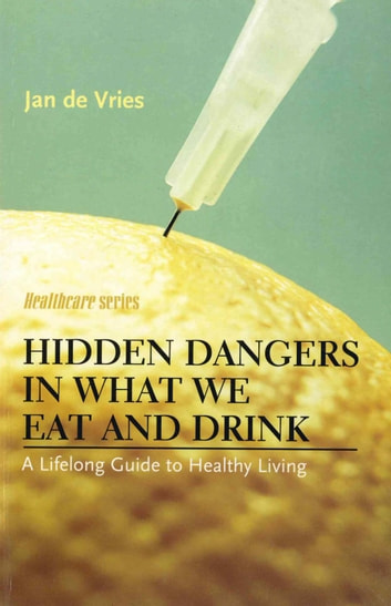 Hidden Dangers in What We Eat and Drink - A Lifelong Guide to Healthy Living ebook by Jan de Vries