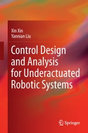 Control Design and Analysis for Underactuated Robotic Systems ebook by Xin Xin,Yannian Liu