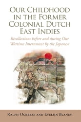 Our Childhood in the Former Colonial Dutch East Indies - Recollections before and during Our Wartime Internment by the Japanese ebook by Ralph Ockerse and Evelijn Blaney