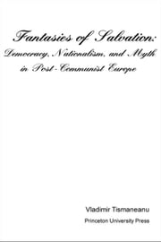 Fantasies of Salvation: Democracy, Nationalism, and Myth in Post-Communist Europe ebook by Tismaneanu, Vladimir
