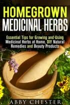 Homegrown Medicinal Herbs: Essential Tips for Growing and Using Medicinal Herbs at Home, DIY Natural Remedies and Beauty Products - DIY Medicinal Herbs ebook by Abby Chester