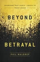 Beyond Betrayal - Overcome Past Hurts and Begin to Trust Again eBook by Phil Waldrep