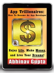 App Trillionaires: How To Become An App Developer - Enjoy Life, Make Money, and Live Your Dreams! ebook by Abhinav Gupta