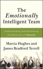 The Emotionally Intelligent Team - Understanding and Developing the Behaviors of Success ebook by Marcia Hughes, James Bradford Terrell