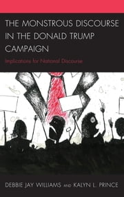 The Monstrous Discourse in the Donald Trump Campaign - Implications for National Discourse ebook by Kalyn L. Prince, Debbie Jay Williams
