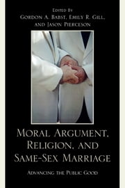 Moral Argument, Religion, and Same-Sex Marriage - Advancing the Public Good ebook by Gordon A. Babst,Emily R. Gill,Jason A. Pierceson,Carlos A. Ball,Chai Feldblum,Valerie Lehr,Sam Marcosson,Jason Pierceson,Ron Steiner,Karen Struening,Claire Snyder-Hall