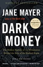 Dark Money - The Hidden History of the Billionaires Behind the Rise of the RadicalRight ebook by Jane Mayer