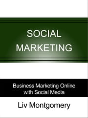 Social Marketing: Business Marketing Online with Social Media ebook by Liv Montgomery