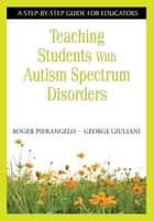 Teaching Students With Autism Spectrum Disorders - A Step-by-Step Guide for Educators ebook by Roger Pierangelo, George A. Giuliani