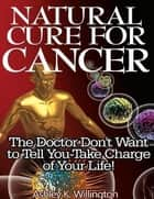Natural Cure for Cancer: The Doctor Don't Want to Tell You - Take Charge of Your Life! ebook by Ashley K. Willington