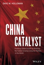 China Catalyst - Powering Global Growth by Reaching the Fastest Growing Consumer Market in the World ebook by David M. Holloman