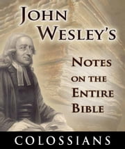 John Wesley's Notes on the Entire Bible-Book of Colossians ebook by John Wesley