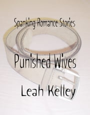 Spanking Romance Stories: Punished Wives Collection ebook by Leah Kelley
