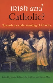 Irish and Catholic: Towards an Understanding of Identity, Edited by Louise Fuller, John Littleton and Eamon Maher ebook by Louise  Fuller,John  Littleton,Eamon  Maher