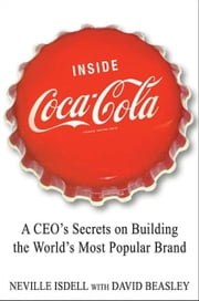 Inside Coca-Cola - A CEO's Life Story of Building the World's Most Popular Brand ebook by Neville Isdell,David Beasley