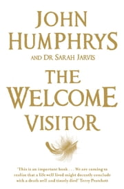 The Welcome Visitor - Living Well, Dying Well ebook by John Humphrys