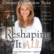 Reshaping It All - Motivation for Physical and Spiritual Fitness audiobook by Darlene Schacht, Candace Cameron Bure