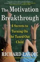 The Motivation Breakthrough - 6 Secrets to Turning On the Tuned-Out Child ebook by Richard Lavoie