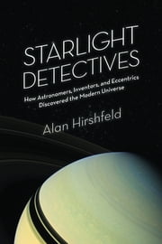 Starlight Detectives - How Astronomers, Inventors, and Eccentrics Discovered the Modern Universe ebook by Alan Hirshfeld
