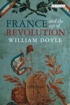 France and the Age of Revolution - Regimes Old and New from Louis XIV to Napoleon Bonaparte ebook by William Doyle