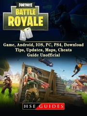 Fortnite Battle Royale Game, Android, IOS, PC, PS4, Download, Tips, Updates, Maps, Cheats, Guide Unofficial ebook by HSE Guides