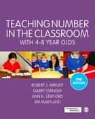 Teaching Number in the Classroom with 4-8 Year Olds ebook by Robert J Wright, Garry Stanger, Ann K. Stafford,...