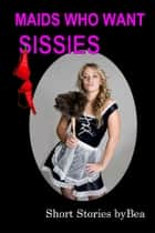 Maids Who Want Sissies ebook by Bea